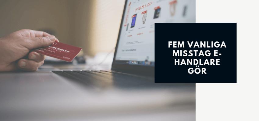 Fem vanliga misstag e-handlare gör