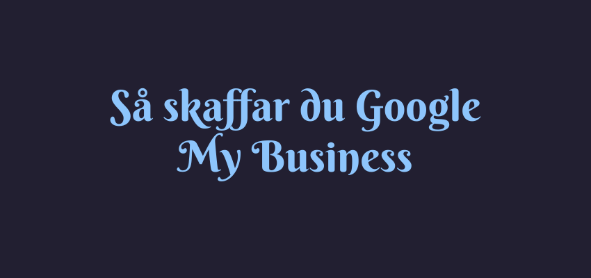 Så skaffar du Google My Business